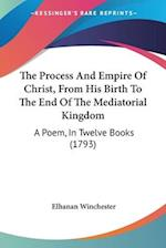 The Process and Empire of Christ, from His Birth to the End of the Mediatorial Kingdom af Elhanan Winchester