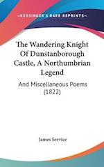 The Wandering Knight of Dunstanborough Castle, a Northumbrian Legend af James Service