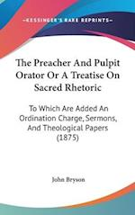 The Preacher and Pulpit Orator or a Treatise on Sacred Rhetoric af John Bryson