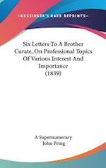 Six Letters to a Brother Curate, on Professional Topics of Various Interest and Importance (1839) af Supernumerary A. Supernumerary, A. Supernumerary, John Pring