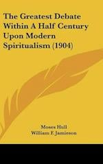 The Greatest Debate Within a Half Century Upon Modern Spiritualism (1904) af Moses Hull, William F. Jamieson