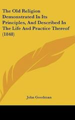The Old Religion Demonstrated in Its Principles, and Described in the Life and Practice Thereof (1848) af John Goodman