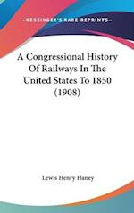 A Congressional History of Railways in the United States to 1850 (1908) af Lewis Henry Haney