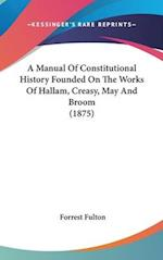A Manual of Constitutional History Founded on the Works of Hallam, Creasy, May and Broom (1875) af Forrest Fulton