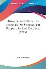 Discours Sur L'Utilite Des Lettres Et Des Sciences, Par Rapport Au Bien de L'Etat (1715) af Jean Barbeyrac