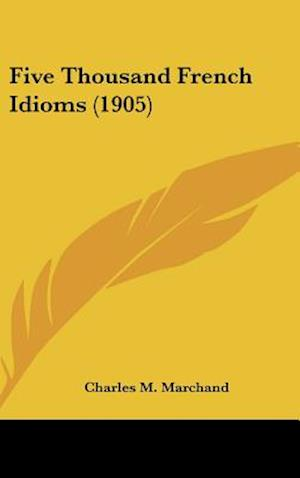 Bog, hardback Five Thousand French Idioms (1905) af Charles M. Marchand