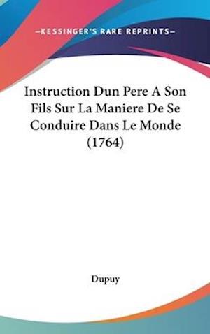 Bog, hardback Instruction Dun Pere a Son Fils Sur La Maniere de Se Conduire Dans Le Monde (1764) af Dupuy