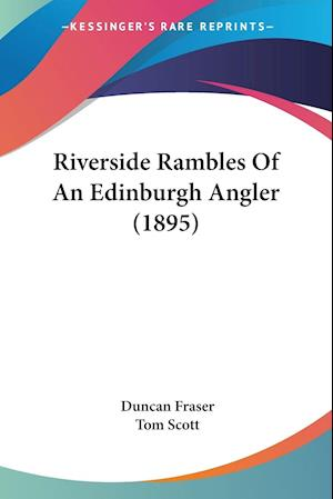 Riverside Rambles Of An Edinburgh Angler (1895)