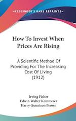 How to Invest When Prices Are Rising af Edwin Walter Kemmerer, Irving Fisher, Harry Gunnison Brown