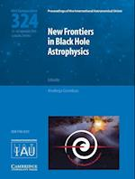 New Frontiers in Black Hole Astrophysics (IAU S324) (Proceedings of the International Astronomical Union Symposia And Colloquia)
