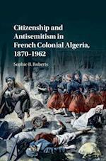 Citizenship and Antisemitism in French Colonial Algeria, 1870-1962