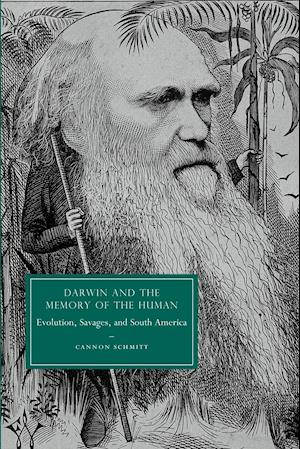 Darwin and the Memory of the Human: Evolution, Savages, and South America. Cannon Schmitt