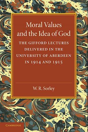 Moral Values and the Idea of God: The Gifford Lectures Delivered in the University of Aberdeen in 1914 and 1915