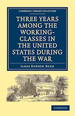 Three Years Among the Working-classes in the United States During the War af James Dawson Burn