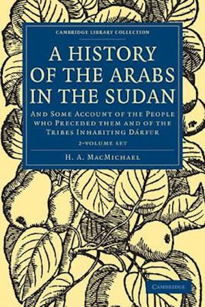 A History of the Arabs in the Sudan 2 Volume Set: And Some Account of the People Who Preceded Them and of the Tribes Inhabiting Darfur
