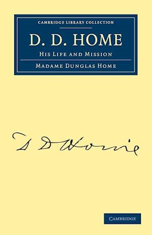 D. D. Home: His Life and Mission