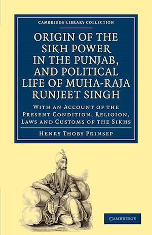 Origin of the Sikh Power in the Punjab, and Political Life of Muha-Raja Runjeet Singh: With an Account of the Present Condition, Religion, Laws and Cu