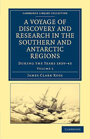 A Voyage of Discovery and Research in the Southern and Antarctic Regions, During the Years 1839 43