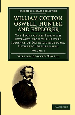 William Cotton Oswell, Hunter and Explorer: The Story of His Life with Certain Correspondence and Extracts from the Private Journal of David Livingsto