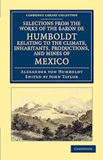 Selections from the Works of the Baron De Humboldt, Relating to the Climate, Inhabitants, Productions, and Mines of Mexico af John Taylor, Alexander Von Humboldt