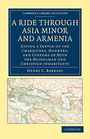 A Ride Through Asia Minor and Armenia: Giving a Sketch of the Characters, Manners, and Customs of Both the Mussulman and Christian Inhabitants