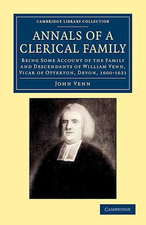 Annals of a Clerical Family: Being Some Account of the Family and Descendants of William Venn, Vicar of Otterton, Devon, 1600 1621