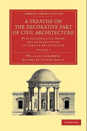 A Treatise on the Decorative Part of Civil Architecture: Volume 2: With Illustrations, Notes, and an Examination of Grecian Architecture