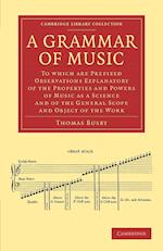 A Grammar of Music: To Which Are Prefixed Observations Explanatory of the Properties and Powers of Music as a Science and of the General S