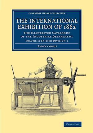 The International Exhibition of 1862: Volume 1, British Division 1