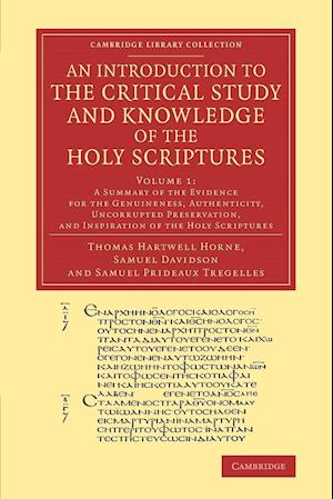 An Introduction to the Critical Study and Knowledge of the Holy Scriptures: Volume 1, a Summary of the Evidence for the Genuineness, Authenticity, Un