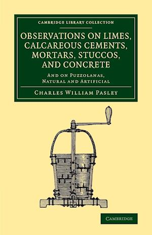 Observations on Limes, Calcareous Cements, Mortars, Stuccos, and Concrete: And on Puzzolanas, Natural and Artificial