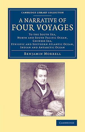 A Narrative of Four Voyages: To the South Sea, North and South Pacific Ocean, Chinese Sea, Ethiopic and Southern Atlantic Ocean, Indian and Antarct