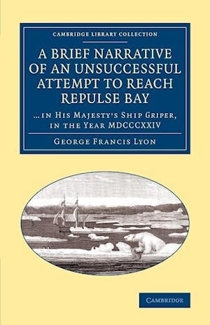 A Brief Narrative of an Unsuccessful Attempt to Reach Repulse Bay: Through Sir Thomas Rowe's Welcome', in His Majesty's Ship Griper, in the Year MDC