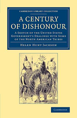 A Century of Dishonour: A Sketch of the United States Government's Dealings with Some of the North American Tribes