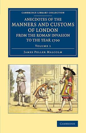 Anecdotes of the Manners and Customs of London from the Roman Invasion to the Year 1700 - Volume 1