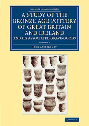 A Study of the Bronze Age Pottery of Great Britain and Ireland and Its Associated Grave-Goods - Volume 1