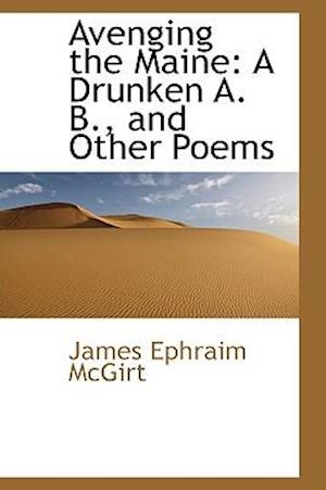 Avenging the Maine: A Drunken A. B., and Other Poems