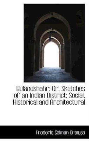 Bulandshahr: Or, Sketches of an Indian District; Social, Historical and Architectural