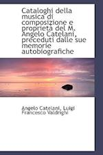 Cataloghi della musica di composizione e proprietà del M. Angelo Catelani, preceduti dalle sue memor af Angelo Catelani