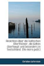 Ansichten Uber Die Keltischen Alterth Mer, Die Kelten Uber Haupt Und Besonders in Teutschland. [No Mo af Christian Keferstein