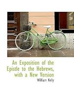 An Exposition of the Epistle to the Hebrews, with a New Version af William Kelly