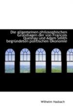 Die Allgemeinen Philosophischen Grundlagen Der Von Francois Quesnay Und Adam Smith Begrundeten Polit af Wilhelm Hasbach