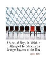 A Series of Plays, in Which It Is Attempted to Delineate the Stronger Passions of the Mind af Joanna Baillie