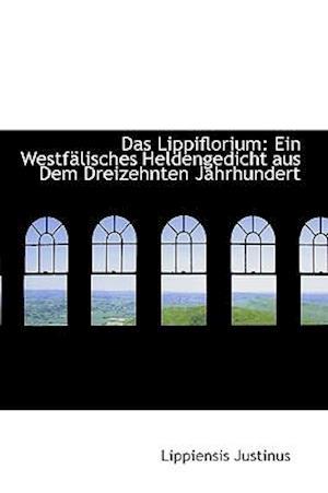 Das Lippiflorium: Ein Westfälisches Heldengedicht aus Dem Dreizehnten Jahrhundert