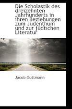 Die Scholastik Des Dreizehnten Jahrhunderts in Ihren Beziehungen Zum Judenthum Und Zur J Dischen Lit af Jacob Guttmann
