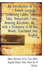 An Introduction to the French Language: Containing Fables, Select Tales, Remarkable Facts, Amusing A