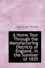 A Home Tour Through the Manufacturing Districts of England, in the Summer of 1835 af George Head