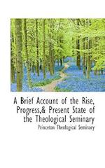 A Brief Account of the Rise, Progress,& Present State of the Theological Seminary af Princeton Theological Seminary