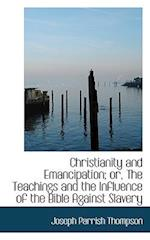 Christianity and Emancipation; Or, the Teachings and the Influence of the Bible Against Slavery