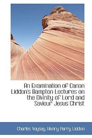 An Examination of Canon Liddon's Bampton Lectures on the Divinity of Lord and Saviour Jesus Christ
